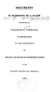 Documents in Evidence of a Claim Submitted by Charles F. Sibbald, of Philadelphia, to the Honorable the Senate and House of Representatives of the United States of America