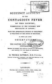 A Succint Account of the Contagious Fever of this Country, Exemplified in the Epidemic Now Prevailing in London: Are Added Observations on the Nature and Properties of Contagion[...]