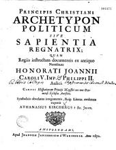 Principis christiani archetypon politicum, sive Sapienta regnatrix, quam... symbolicis obvelatim integumentis... exponit Athanasius Kircherus