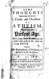 Some Thoughts Concerning the Several Causes and Occasions of Atheism, Especially in the Present Age: With Some Brief Reflections on Socinianism, and on a Late Book Entituled: The Reasonableness of Christianity as Deliver'd in the Scriptures