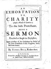 An Exhortation to Charity, and a word of comfort to the Irish Protestants: being a sermon preached ... upon occasion of the collection for relief of the poor Protestants in this kingdome lately fled from Ireland