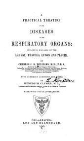 A Practical Treatise on the Diseases of the Respiratory Organs: Including Diseases of the Larynx, Trachea, Lungs and Pleura