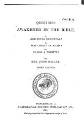 Questions Awakened by the Bible: I. Are Souls Immortal? II. Was Christ in Adam? III. Is God a Trinity?, Volumes 1-3