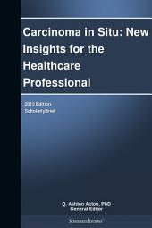 Carcinoma in Situ: New Insights for the Healthcare Professional: 2013 Edition: ScholarlyBrief