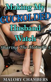 "Making My Cuckolded Husband Watch: Book 5 of ""Sharing The Hotwife"""