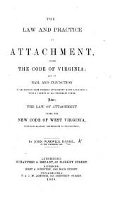 The Law and Practice of Attachment, Under the Code of Virginia: And of Bail and Injunction in Analogous Cases Wherein Attachment is Not Available--with a Variety of All Necessary Forms. Also: the Law of Attachment Under the New Code of West Virginia, with Explanatory References to the Context