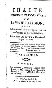 Traité historique et dogmatique de la vraie religion avec la réfutation des erreurs qui lui ont été opposées dans les différens siècles: Volume1
