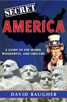Secret America  A Guide to the Weird  Wonderful  and Obscure PDF