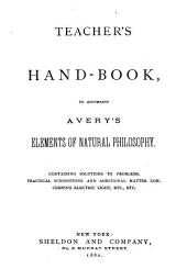 Teacher's Hand-book, to Accomany Avery's Elements of Natural Philosophy: Containing Solutions to Problems, Practical Suggestions, and Additional Matter Concerning Electric Light, Etc., Etc