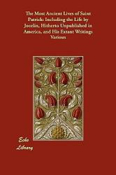 The Most Ancient Lives Of Saint Patrick Including The Life By Jocelin Hitherto Unpublished In America And His Extant Writings Book PDF