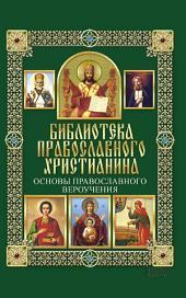 Основы православного вероучения: Библиотека православного христианина