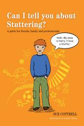 Can I tell you about Stuttering?: A guide for friends, family and professionals