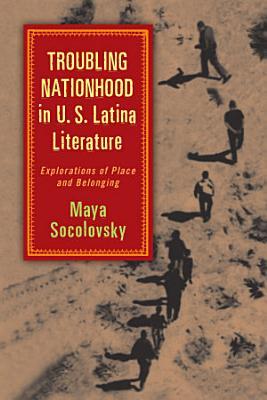 Troubling Nationhood in U S  Latina Literature