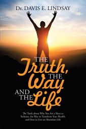The Truth, the Way and the Life: The Truth About Why You Are a Slave to Sickness, the Way to Transform Your Health, and How to Live an Abundant Life
