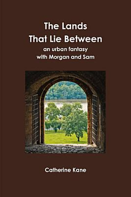 The Lands That Lie Between  an urban fantasy with Morgan and Sam PDF