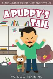 A Puppy's Tail: A Survival Guide to the First Year of your Puppy's Life