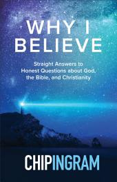 Why I Believe: Straight Answers to Honest Questions about God, the Bible, and Christianity