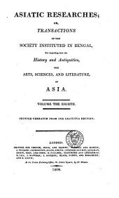 Asiatick Researches: Or, Transactions of the Society Instituted in Bengal, for Inquiring Into the History and Antiquities, the Arts, Sciences, and Literature, of Asia, Volume 8