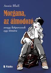 Morgana, az álmodozó: avagy kétpercesek egy témára