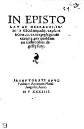 In Epistolam Ad Hebraeos, Ioannis Oecolampadii, explanationes, ut ex ore pr[a]elegentis except[a]e, per quosdam ex auditoribus digest[a]e sunt