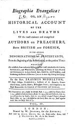 Biographia Evangelica Or, An Historical Account Of The Lives And Deaths Of the Most Eminent and Evangelical Authors, Or Preachers, Both British And Foreign, In The Several Denominations Of Protestants, From the Beginning of the Reformation, to the Present Time
