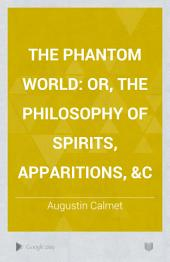 The Phantom World: Or, The Philosophy of Spirits, Apparitions, &c, Volume 1