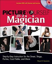 Picture Yourself as a Magician: Step-by-Step Instruction for the Street, Stage, Parties, Card Table and More