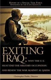 Exiting Iraq: Why the U.S. Must End the Military Occupation and Renew the War Against Al Qaeda : Report of a Special Task Force
