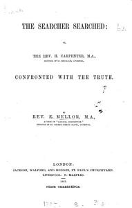 The searcher searched; or The rev. H. Carpenter ... confronted with the truth [in reply to his work, the rev. E. Mellor's bicentenary statements examined].