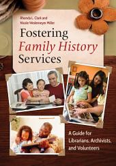 Fostering Family History Services: A Guide for Librarians, Archivists, and Volunteers: A Guide for Librarians, Archivists, and Volunteers