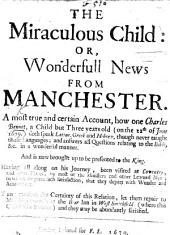 The Miraculous Child: Or, Wonderfull News from Manchester. A Most True and Certain Account, how One Charles Bennet, a Child But Three Years Old-on the 22th of June 1679-doth Speak Latine, Greek and Hebrew, Etc