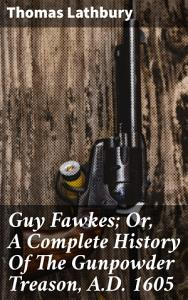 Guy Fawkes  Or  A Complete History Of The Gunpowder Treason  A D  1605 PDF