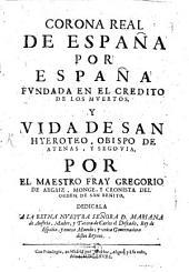 Corona real de España: per España fundado en el credito de los muertos y vida de San Hyeroteo Obiespo de Atenas y Segovia