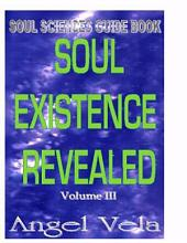 SOUL EXISTENCE REVEALED Volume 3: Soul Siences Guide Book