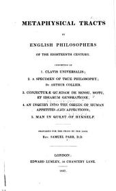 Metaphysical Tracts by English Philosophers of the Eighteenth Century: Consisting of 1. Clavis Universalis; 2. A Specimen of True Philosophy, by Arthur Collier; 3. Conjecturae Quaedam de Sensu, Motu, Et Idearum Generatione; 4. An Inquiry Into the Origin of Human Appetites and Affections; 5. Man in Quest of Himself, Volume 1