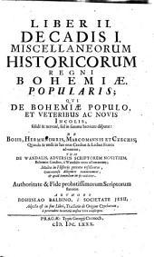 Miscellanea historica Regni Bohemiae: quibus natura Bohemicae telluris; prima gentis initia; districtuum singulorum descriptio; fundamenta regni; ducum et regum imperia; leges fundamentales, constitutiones, comitia, judicia; bella, paces, foedera; feuda, privilegia; monetae ratio; ...; origines iterum utriusque nobilitatis, tum edita a nobilitate illustra toga, sagoque facinora; civitatum fundationes, fortuna et status : item historia brevis temporum cum chronologico examine; aliaque ad notitiam veteris Bohemiae spectantia, indicantur, & summa fide, ac diligentia explicantur. Liber II. Decadis I, Qui de Bohemiae populo, et veteribus ac novis incolis, solide & nervose, sed in summa brevitate disputat: : de Boiis, Hermunduris, Marcomannis et Czechis; quando & unde in has oras Czechus & Lechus fratres advenerint; tum de Wandalis, adversus scriptorem novitium, Bohemos Czechos, a Wandalis ortos affirmantem; multa in historiis peccata refelluntur, controversa diligenter examinantur, et quid tenendum in iis videatur, authoritate & fide probatissimorum scriptorum statuitur. 1,2