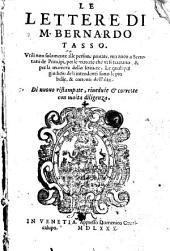 Le lettere di M. Bernardo Tasso: vtili non solamente alle persone priuate, ma anco a secretarii de prencipi, per le materie che vi si trattano, & per la maniera dello scriuere. Le quali per giudicio de gli intendenti sono le piu belle, & correnti dell'altri