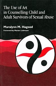 The Use of Art in Counselling Child and Adult Survivors of Sexual Abuse Book