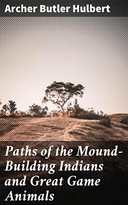Paths of the Mound Building Indians and Great Game Animals PDF