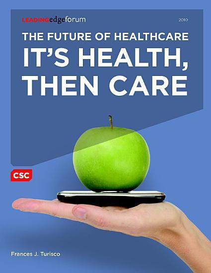 The Future of Healthcare  It s Health  Then Care PDF