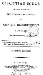 Christian songs: To which is prefixed, The evidence and import of Christ's resurrection versified, for the help of the memory