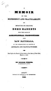 A Memoir on the Expediency and Practicability of Improving Or Creating Home Markets for the Sale of Agricultural Productions and Raw Materials, by the Introduction Or Growth of Artizans and Manufacturers
