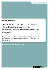 """""""Schalom und Grüß Gott""""? – Die NGO """"Koordinierungsausschuss für christlich-jüdische Zusammenarbeit"""" in Österreich: Pragmatische Analyse der Grundlinien, Aufgaben und potentieller Zukunftsszenarien der NGO und NPO in Österreich"""