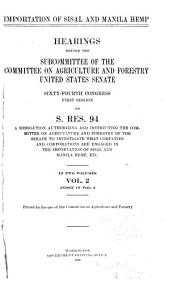 Importation of Sisal and Manila Hemp: Hearings Before the Subcommittee of the Committee on Agriculture and Forestry, United States Senate, Sixty-fourth Congress, First Session, on S. Res. 94, a Resolution Authorizing and Instructing the Committee on Agriculture and Forestry of the Senate to Investigate what Companies and Corporations are Engaged in the Imporatation of Sisal and Manila Hemp, Etc. [Feb. 17-Apr. 27, 1916] ... Printed for the Use of the Committee on Agriculture and Forestry, Volume 2