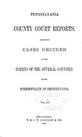 Pennsylvania County Court Reports, Containing Cases Decided in the Courts of the Several Counties of the Commonwealth of Pennsylvania: Volume 4