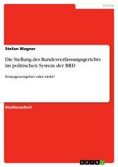 Die Stellung des Bundesverfassungsgerichts im politischen System der BRD: Ersatzgesetzgeber oder nicht?