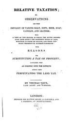 Relative Taxation Or Observations On The Impolicy Of Taxing Malt Hops Beer Soap With Reasons For Substituting A Tax On Property  Book PDF