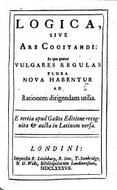 Logica, Sive Ars Cogitandi: In Qua Præter Vulgares Regulas Plura Nova Habentur Ad Rationem Dirigendam Utilia. Apud Gallos Editione Recognita&aucta in Latinum Versa