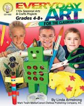 Everyday Art for the Classroom Teacher, Grades 4 - 8: 110+ Seasonal Arts & Crafts Projects