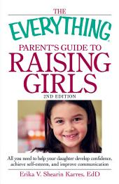 The Everything Parent's Guide to Raising Girls: All you need to help your daughter develop confidence, achieve self-esteem, and improve communication, Edition 2